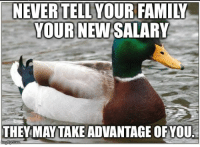 "Advice, Family, and Tumblr: NEVERTELLYOUR FAMILY  YOUR NEW SALARY  THEY MAYTAKE ADVANTAGE OFYOU <p><a href=""http://advice-animal.tumblr.com/post/173737609586/learned-this-the-hard-way-when-i-get-a-new-job"" class=""tumblr_blog"">advice-animal</a>:</p>  <blockquote><p>Learned this the hard way when I get a new job</p></blockquote>"