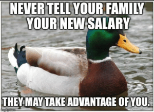 Family, Job, and They: NEVERTELLYOUR FAMILY  YOUR NEW SALARY  THEY MAYTAKE ADVANTAGE OFYOU Learned this the hard way when I get a new job