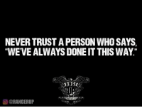 """Make your own rules.: NEVERTRUST APERSON WHO SAYS,  """"WE'VE ALWAYS DONE IT THIS WAY""""  OORANGERUP Make your own rules."""