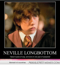 """<p>Neville Longbottom <a href=""""http://memes.mugglenet.com/Harry+Potter+Funny+Pics/Neville-Longbottom/5613"""">http://memes.mugglenet.com/Harry+Potter+Funny+Pics/Neville-Longbottom/5613</a></p>: NEVILLE LONGBOTTOM  Takes 6 years of crap, and turns in one year of awesome!  Banned in 0 countries  MUGGLENET MEMES.COM <p>Neville Longbottom <a href=""""http://memes.mugglenet.com/Harry+Potter+Funny+Pics/Neville-Longbottom/5613"""">http://memes.mugglenet.com/Harry+Potter+Funny+Pics/Neville-Longbottom/5613</a></p>"""