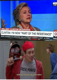 "Hillary Clinton, Meme, and Dallas: New  155  HILLARY CLINTON INTERVIEW  LI  CLINTON: I'M Now ""PART OF THE RESISTANCE  BEEN CHARGED OR ARRESTED: DALLAS COUNTY SHERIFFS DEPT. IS COND WOLI  SIC BAND  HOW DO YOU DO, FELLOW KIDS? Really diggin this new meme format"
