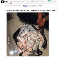 xd: NEW  9GAG Hot Trending Fresh TV NSFW GIF Poster Game More  9GAG is your best source of fun.  Like 23m Follow g Follow  So my brother opened his piggy bank today after 4 years xd