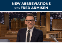 """<h2><b>Fred Armisen wants to make up some new abbreviations!</b><br/></h2><p>Submit a series of letters (that aren&rsquo;t real abbreviations) that YOU want Fred to create definitions of. Fred will come up with what that acronym stands for!</p><p>(Example: You submit &ldquo;QITTEAB&rdquo; and Fred could decide that it means &ldquo;Quiet, I&rsquo;m trying to eat a burrito.&rdquo;)<br/></p><p>Send us your random acronyms by replying below or by submitting to our <b><a href=""""http://fallontonight.tumblr.com/ask"""" target=""""_blank"""">Tumblr Ask Box</a></b>!</p><h2><b>What's the internet acronym you want Fred to make a definition for?</b></h2>: NEW ABBREVIATIONS  WITH FRED ARMISEN <h2><b>Fred Armisen wants to make up some new abbreviations!</b><br/></h2><p>Submit a series of letters (that aren&rsquo;t real abbreviations) that YOU want Fred to create definitions of. Fred will come up with what that acronym stands for!</p><p>(Example: You submit &ldquo;QITTEAB&rdquo; and Fred could decide that it means &ldquo;Quiet, I&rsquo;m trying to eat a burrito.&rdquo;)<br/></p><p>Send us your random acronyms by replying below or by submitting to our <b><a href=""""http://fallontonight.tumblr.com/ask"""" target=""""_blank"""">Tumblr Ask Box</a></b>!</p><h2><b>What's the internet acronym you want Fred to make a definition for?</b></h2>"""