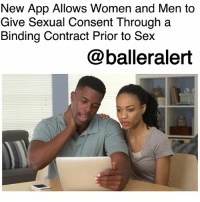 Memes, Sex, and The Middle: New App Allows Women and Men to  Give Sexual Consent Through a  Binding Contract Prior to Sex  @balleralert New App Allows Women and Men to Give Sexual Consent Through a Binding Contract Prior to Sex-blogged by @thereal__bee ⠀⠀⠀⠀⠀⠀⠀⠀⠀ ⠀⠀ With the discussion of sexual assault and sexual misconduct being at an all-time high, a Dutch tech company is now looking to give their contribution to the movement with the launch of a new app. ⠀⠀⠀⠀⠀⠀⠀⠀⠀ ⠀⠀ A company called LegalThings is currently developing an app called LegalFlings that would allow potential partners to sign a legally binding document that would give consent for certain sexual acts prior to them getting busy. ⠀⠀⠀⠀⠀⠀⠀⠀⠀ ⠀⠀ While it might sound like a great idea to some, there are obviously some flaws in the concept. For example, it dismisses the fact that people sometimes change their mind in the middle of the act. ⠀⠀⠀⠀⠀⠀⠀⠀⠀ ⠀⠀ What are your thoughts on the app?