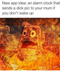 Dicks Pics: New app idea: an alarm clock that  sends a dick pic to your mum if  you don't wake up