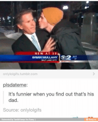Dad, Lol, and Tumblr: NEW AT 10  BRIAN MULLAHY  SALT LAKE CITY  12 17  onlylolgifs.tumblr.com  plsdateme:  It's funnier when you find out that's his  dad.  Source: onlylolgifs  Reinvented by TumblrFunnys for iFunny :)  e ifunny.co Lol! Not now son! I'm working!!