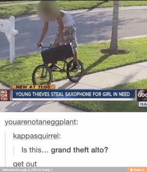 : NEW AT 11:00  INS YOUNG THIEVES STEAL SAXOPHONE FOR GIRL IN NEED  11:0  youarenotaneggplant:  kappasquirrel:  Is this... grand theft alto?  get out  Reinvented by Laugh or GTFO for iFunny :)  ㊥ ifunny.co