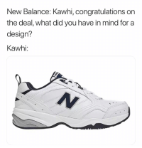 Basketball, Lmao, and Nba: New Balance: Kawhi, congratulations on  the deal, what did you have in mind for a  design?  Kawhi: Lmao 😂 Via @world_wide_wob