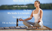 Bodies , Fam, and Fucking: New body who dis  I am so healthy  Fit fam  My body is a temple  You can't touch dis  I'm so fucking zen rn  now your worth hun me after eating one piece of broccoli