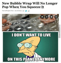 What monster created this?!: New Bubble Wrap Will No Longer  Pop When You Squeeze It  The Huffington Post By Ed Mazza  I DON'T WANT TO LIVE  ON THIS PLANET ANYMORE What monster created this?!