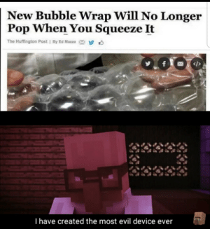 New template: New Bubble Wrap Will No Longer  Pop When You Squeeze It  The Huffington Post | By Ed Mazza  f  </>  I have created the most evil device ever New template