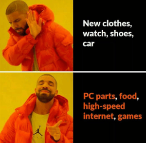 Who's with me by roshanp13 FOLLOW 4 MORE MEMES.: New clothes,  watch, shoes,  car  PC parts, food,  high-speed  internet, games Who's with me by roshanp13 FOLLOW 4 MORE MEMES.