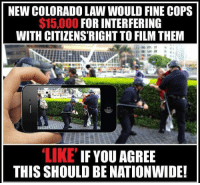 Memes, Nationwide, and Colorado: NEW COLORADO LAW WOULD FINE COPS  $15,000 FOR INTERFERING  WITH CITIZENS'RIGHT TO FILM THEM  LIKE IF YOU AGREE  THIS SHOULD BE NATIONWIDE! I agree☝️