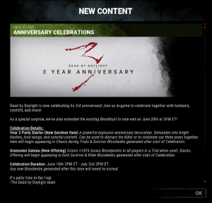 Party, Survivor, and Game: NEW CONTENT  NEW EVENT  ANNIVERSARY CELEBRATIONS  DEAD BY DAYLIGHT  3 YEAR AN NI VERSARY  Dead by Daylight is now celebrating its 3rd anniversary! Join us in-game to celebrate together with balloons,  confetti, and more!  As a special surprise, we've also extended the existing Bloodhunt to now end on June 20th at 2PM ET!  Celebration Details:  Year 3 Party Starter (New Survivor Item) A powerful explosive anniversary decoration. Detonates into bright  flashes, loud bangs, and colorful confetti. Can be used to distract the Killer or to celebrate our three years together.  Item will begin appearing in Chests during Trials & Survivor Bloodwebs generated after start of Celebration.  Gruesome Gateau (New Offering) Grants +103% bonus Bloodpoints to all players in a Trial when used. Stacks.  Offering will begin appearing in both Survivor & Killer Bloodwebss generated after start of Celebration.  Celebration Duration: June 18th 2PM ET - July 2nd 2PM ET.  Any new Bloodwebs generated after this time will revert to normal.  It's party time in the Fog!  -The Dead by Daylight team  OK Anniversary Event is live!