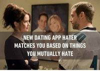 Memes, 🤖, and Create A: NEW DATING APP HATER  MATCHES YOU BASED ON THINGS  YOU MUTUALLY HATE Because disliking the same thing creates a stronger bond with someone than liking the same thing. Follow @9gag @9gagmobile 9gag datingapp silverliningsplaybook