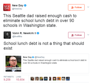 Bones, Dad, and School: NEW  DAY  New Day  @NewDay  Follow  This Seattle dad raised enough cash to  eliminate school lunch debt in over 90  schools in Washington state   Vann R. Newkirk II  @fvefifths  -Follow  School lunch debt is not a thing that should  exist  New Day Φ @NewDay  This Seattle dad raised enough cash to eliminate school lunch debt in  over 90 schools in Washington state.  ATELIMINATES LUN  RETWEETS LIKES  9,258 15,654 black-to-the-bones: That's ridiculous to worry about debt at SCHOOL