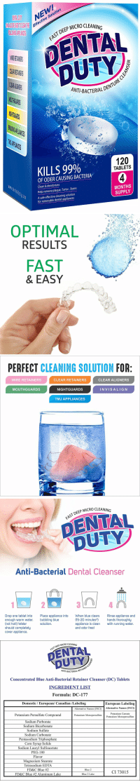 "Bad, Fresh, and Lol: NEW  e Solution  Effectiv  P MICRO CLEANING  DENTAL  DUTY  AST DEEP  CL  ANT-BACTERIALD  THG  PLIANIES  KILLS 99%  120  TABLETS  OF ODER CAUSING BACTERIA  Clean & deodorizes  Help remove plaque, Tartar, Stains  A safe effective cleaning solution  MONTHS  SUPPLY  for removable dental appliances   OPTIMAL  RESULTS  FAST  & EASY   PERFECT CLEANING SOLUTION FOR  WIRE RETAINERS  CLEAR RETAINERS  CLEAR ALIGNERS  MOUTHGUARDS  NIGHTGUARDS  INVISALIG N  TMJ APPLIANCES   DEEP MICRO CLEANING  DENTAL  DUTY  Anti-Bacterial Dental Cleanser  Drop one tablet into  enough warm water.  (not hot!) Water  should completely  cover appliance.  Place appliance into  bubbling blue  solution  When blue clears  Rinse appliance and  (15-20 minutes*hands thoroughly  appliance is clean with running water.  and odor free!   P MICRO CLEANING  FAST DEEP  NT-BACTERIAL R  Concentrated Blue Anti-Bacterial Retainer Cleanser (DC) Tablets  INGREDIENT LIST  Formula: DC-177  Domestic / European/ Canadian /Labeling  European Labeling  Alternative Names (INCI)Alternative Names (INCI)  Potassium Persulfate Compound  Sodium Perborate  Sodium Bicarbonate  Sodium Sulfate  Sodium Carbonate  Pentasodium Triphosphate  Corn Svrup Solids  Sodium Lauryl Sulfoacetate  PEG-180  Flavor  Magnesium Stearate  Tetrasodium EDTA  FD&C Blue #2  FD&C Blue #2 Aluminum Lake  Potassium Caroate  Potassium Monopersulfate  Potassium Monopersulfate  Blue 2  CI 73015  Blue 2 Lake <p><a class=""tumblr_blog"" href=""http://lol-coaster.tumblr.com/post/151400532362"">lol-coaster</a>:</p> <blockquote> <h2><b><a href=""https://goo.gl/4bJp2v"">  120 Retainer Cleaning Tablets</a></b></h2> <ul><li>KILLS GERMS &amp; BACTERIA: Dental Duty anti-bacterial cleaning tablets is The Most Effective and Safest Solution on the market today to remove stains, Bad breath, plaque &amp; tartar when cleaning dental appliances.</li> <li>MULTIPURPOSE: Our Cleaner is the best choice for cleaning Invisalign MouthGuard, Dentures, Retainer, wire appliances, Removable bridges, Night guard and other orthodontic appliances such as Aligners.</li> <li>OPTIMAL RESULTS: This impressive retainer cleaner blue bubble soak cleans FAST; killing bacteria in every corner of any oral appliance leaving it brite, ODORLESS and fresh.</li> <li>BRIGHTENS: Just drop one tablet into warm tap water and soak your Dental appliance for 15 minutes. Perfect line of defense against white plaque buildup</li> <li>RISK-FREE PURCHASE: we ensure all customers are happy or our 30 days return policiy with FULL REFUND of your purchase, HASSLE-FREE.</li> </ul><p><a href=""https://goo.gl/4bJp2v"">https://goo.gl/4bJp2v</a><br/></p> </blockquote>"