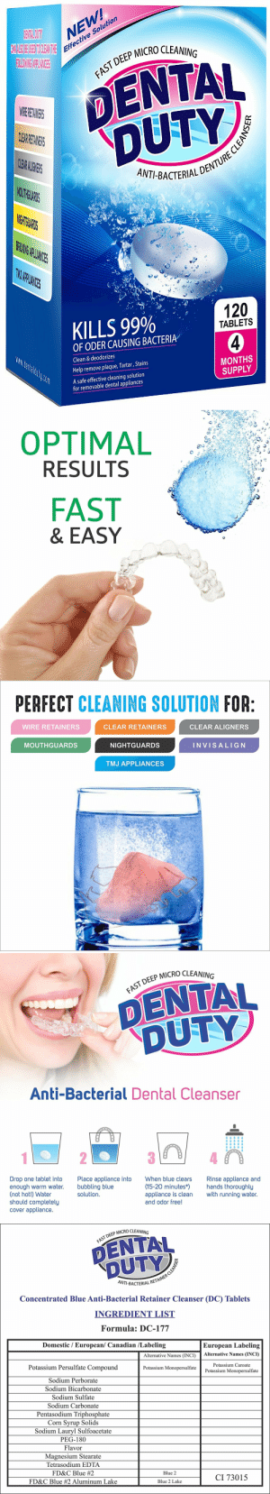 Bad, Fresh, and Lol: NEW  e Solution  Effectiv  P MICRO CLEANING  DENTAL  DUTY  AST DEEP  CL  ANT-BACTERIALD  THG  PLIANIES  KILLS 99%  120  TABLETS  OF ODER CAUSING BACTERIA  Clean & deodorizes  Help remove plaque, Tartar, Stains  A safe effective cleaning solution  MONTHS  SUPPLY  for removable dental appliances   OPTIMAL  RESULTS  FAST  & EASY   PERFECT CLEANING SOLUTION FOR  WIRE RETAINERS  CLEAR RETAINERS  CLEAR ALIGNERS  MOUTHGUARDS  NIGHTGUARDS  INVISALIG N  TMJ APPLIANCES   DEEP MICRO CLEANING  DENTAL  DUTY  Anti-Bacterial Dental Cleanser  Drop one tablet into  enough warm water.  (not hot!) Water  should completely  cover appliance.  Place appliance into  bubbling blue  solution  When blue clears  Rinse appliance and  (15-20 minutes*hands thoroughly  appliance is clean with running water.  and odor free!   P MICRO CLEANING  FAST DEEP  NT-BACTERIAL R  Concentrated Blue Anti-Bacterial Retainer Cleanser (DC) Tablets  INGREDIENT LIST  Formula: DC-177  Domestic / European/ Canadian /Labeling  European Labeling  Alternative Names (INCI)Alternative Names (INCI)  Potassium Persulfate Compound  Sodium Perborate  Sodium Bicarbonate  Sodium Sulfate  Sodium Carbonate  Pentasodium Triphosphate  Corn Svrup Solids  Sodium Lauryl Sulfoacetate  PEG-180  Flavor  Magnesium Stearate  Tetrasodium EDTA  FD&C Blue #2  FD&C Blue #2 Aluminum Lake  Potassium Caroate  Potassium Monopersulfate  Potassium Monopersulfate  Blue 2  CI 73015  Blue 2 Lake lol-coaster:    120 Retainer Cleaning TabletsKILLS GERMS  BACTERIA: Dental Duty anti-bacterial cleaning tablets is The Most Effective and Safest Solution on the market today to remove stains, Bad breath, plaque  tartar when cleaning dental appliances.MULTIPURPOSE: Our Cleaner is the best choice for cleaning Invisalign MouthGuard, Dentures, Retainer, wire appliances, Removable bridges, Night guard and other orthodontic appliances such as Aligners.OPTIMAL RESULTS: This impressive retainer cleaner blue bubble soak cleans FAST; killing bacteria in every corner of any oral appliance leaving it brite, ODORLESS and fresh.BRIGHTENS: Just drop one tablet into warm tap water and soak your Dental appliance for 15 minutes. Perfect line of defense against white plaque buildupRISK-FREE PURCHASE: we ensure all customers are happy or our 30 days return policiy with FULL REFUND of your purchase, HASSLE-FREE.https://goo.gl/4bJp2v