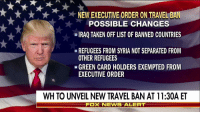 Memes, Iraq, and Syria: NEW EXECUTIVE ORDER ON TRAVEL BA  POSSIBLE CHANGES  IRAQ TAKEN OFF LIST OF BANNED COUNTRIES  REFUGEES FROM SYRIA NOTSEPARATED FROM  OTHER REFUGEES  GREEN CARD HOLDERS EXEMPTED FROM  EXECUTIVE ORDER  WH TO UNVEIL NEW TRAVEL BAN AT 11:30A ET  FOX NEWIS ALERT The Trump administration is expected to announce a revised version of the executive order on immigration this morning at 11:30a ET. Tune in to Fox News Channel for full coverage.