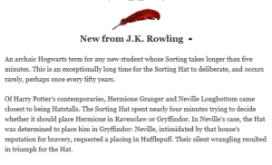 """mayhemathogwarts:bemusedlybespectacled:allyson-wonderlnd:lumos5001:intelligencehavingfun:Hatstalls, from JKR via PottermoreOKAY BUT NEVILLE REQUESTING TO BE PLACED IN HUFFLEPUFF INSTEAD OF GRYFFINDOR!!! WHO'S THE HEAD OF HUFFLEPUFF?? PROFESSOR SPROUT. WHAT SUBJECT DOES NEVILLE ROCK AT?? HERBOLOGY!!!!   BUT THE HAT KNEW HOW BRAVE HE REALLY WAS AND KNEW THAT PUTTING HIM IN GRYFFINDOR WOULD BRING OUT THE BRAVERY HE DIDN'T THINK HE HAD! THE HAT KNEW THERE WAS MORE TO NEVILLE THEN BRING GOOD AT HERBOLOGY AND WITH OUT GRYFFINDOR HE WOULD PROBABLY STILL BE SCARED OF EVERYTHING AND NOT BE A TOTAL BADASS!  I'm still pretty sure that the reason Neville was meant to be a Gryffindor is because he was willing to argue with the THE FUCKING SORTING HAT for almost FIVE FUCKING MINUTES that he should be in Hufflepuff.  This coincides with Dumbledore's quote, """"You know, I sometimes think we Sort too soon…"""" Although it may seem at a glance that the Sorting Hat made certain mistakes, in the long run, the Hat was right. Neville could have been a Hufflepuff, but the hat foresaw what bravery would do for him, and how his bold Gryffindor traits would eventually come out. The Hat made the same decisions with Hermione, but wavered with Harry. With Hermione, the Sorting Hat saw that she was, indeed, exceedingly bright, but it also saw that despite this, her bravery was just as strong. So, doing what it believed best for her, the Hat sorted her into Gryffindor. For Harry, however, the Sorting Hat saw his potential in both houses (partially because of Voldemort), and so the Hat, when Harry requested Gryffindor, placed him there because it saw the boldness in his choice and placed him in the proper house. The thing with this is, despite how it may seem that the Hat had made an incorrect decision, the hat was right.   Exactly. Even if, in the end, someone wasn't as good for that house as they were earlier on, they may have needed that house to become a better, stronger person. To find out who the"""