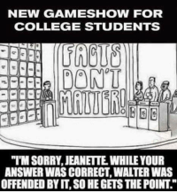 "The grand prize is a complementary Liberal Arts degree.: NEW GAME SHOW FOR  COLLEGE STUDENTS  DONT  ""MSORRY, JEANETTE WHILE YOUR  ANSWER WAS CORRECT WATERWAS  OFFENDED BY IT, SO HEGETSTHEPOINT The grand prize is a complementary Liberal Arts degree."