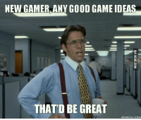 beat: NEW GAMER, ANY GOOD GAME IDEAS  THAT D BE GREAT  MEMEFUL COM