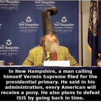 Mean while in New Hampshire 🤔 Get out and VOTE ppl 👍🏻: New Hampshire  New Hampshire  Institute of Palitics  Institute of Politics  SAINT ANSELM  SAINT ANS  The  The  Hampshire  New Hampshire  Institute of Politics  Institute of Politics  SAINT ANSELM  SAINT ANSELM  The  New Hampshire  nstitute of Politics  SAINT ANSELM  In New Hampshire, a man calling  himself Vermin Supreme filed for the  presidential primary. He said in his  administration, every American will  receive a pony. He also plans to defeat  isis by going back in time. Mean while in New Hampshire 🤔 Get out and VOTE ppl 👍🏻