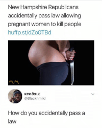 No wonder every female is pregnant 👉Follow me @no_chillbruh for more: New Hampshire Republicans  accidentally pass law allowing  pregnant women to kill people  huffp.st/dZoOTBd  ペペ  @Blacknmild  How do you accidentally pass a  law No wonder every female is pregnant 👉Follow me @no_chillbruh for more