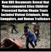 """Children, Family, and Memes: New HHS Documents Reveal that  Unaccompanied Alien Children'  Processed During Obama Years  Included Violent Criminals, Drug  Smugglers, and Human Traffickers Judicial Watch released 224 pages of documents from the U.S. Department of Health and Human Services (HHS) revealing that """"Unaccompanied Alien Children"""" (UAC) were processed and allowed into the U.S. during the Obama administration.   The Obama Administration presided over a humanitarian and public safety nightmare in its handling of 'unaccompanied alien children. The incident reports also support the Trump administration's contention that the Unaccompanied Alien Children crisis (which continues) includes murderers, rapists, drug smugglers and human traffickers being routinely allowed into the United States.  Judicial Watch began investigating this matter in 2014 when a wave of """"Unaccompanied Alien Children"""" swamped the southwest border. At that time, the controversial HHS contract with Baptist Children and Family Services to provide shelter to children at two military facilities came to light.  Through that investigation, Judicial Watch learned that BCFS was providing consumer electronics as """"essential"""" items to the children. Since that time, Judicial Watch has been investigating incidents of violence, drug trafficking, human trafficking, and other criminal activities, as well as whether innocent children were being abused while in U.S. shelters.  Source: Judicial Watch"""