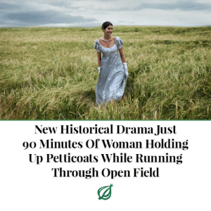 "Journey, Tumblr, and Blog: New Historical Drama Just  90 Minutes Of Woman Holding  Up Petticoats While Running  Through Open Field triss19: theonion: LONDON—An early review confirmed Wednesday that upcoming historical drama The Sisters Of Darington Manor was just 90 minutes of a woman holding up her petticoats while scampering through an open field. ""After the opening credits roll, it's really just an hour and a half of a woman in a silk gown grabbing the hems of her petticoat while she hurries along a windswept plain,"" said The Independent reviewer Christina Gordon, confirming that the costume drama—which offers no discernible dialogue and could take place at any point in history between the Georgian and Victorian eras—features a striking string soundtrack that swells to accentuate the woman's progress across what appears to be either the English heath or possibly the Scottish moorland. ""About midway through the movie, there's this 45-minute unbroken shot of her rushing in front of a misty hillside. Then she mounts a horse at one point and rides it for a few minutes, which was nice. But then she just gets off, hitches up her petticoat, and starts hurrying across the plain again."" While criticizing the film's lackluster narrative, Gordon praised the ""breathtaking finale,"" in which the woman completes her 90-minute journey by rushing directly into the embrace of a troubled-looking but handsome man in a brown frock coat and cravat. I'd watch it."