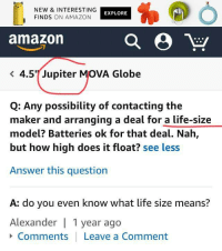 memehumor:  Life Size: NEW & INTERESTING  FINDS ON AMAZON  EXPLORE  amazon  < 4.5%Jupiter MOVA Globe  Q: Any possibility of contacting the  maker and arranging a deal for a life-size  model? Batteries ok for that deal. Nah,  but how high does it float? see less  Answer this question  A: do you even know what life size means?  Alexander 1 year ago  Comments Leave a Comment memehumor:  Life Size