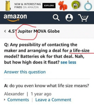 Amazon, How High, and Life: NEW & INTERESTING  FINDS ON AMAZON  EXPLORE  amazon  4.5 Jupiter MOVA Globe  Q: Any possibility of contacting the  maker and arranging a deal for a life-size  model? Batteries ok for that deal. Nah,  but how high does it float? see less  Answer this question  A: do you even know what life size means?  Alexander | 1 year ago  Comments  Leave a Comment