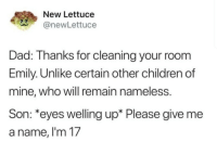 Children, Dad, and Mine: New Lettuce  anewLettuce  Dad: Thanks for cleaning your room  Emily. Unlike certain other children of  mine, who will remain nameless.  Son: *eyes welling up* Please give me  a name, l'm 17