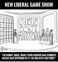 "EXACTLY! #BigGovSucks: NEW LIBERAL GAME SHOW  DONT  POINT  Jo EDA TOR  ""ITM SORRY, GREG, WHILE YOUR ANSWER WAS CORRECT,  NICOLEWAS OFFENDED BY IT SO SHE GETS THE POINT."" EXACTLY! #BigGovSucks"