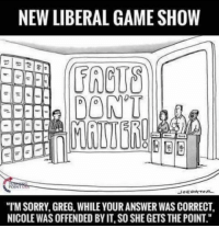 "Facts, Memes, and Sorry: NEW LIBERAL GAME SHOW  FRCUS  DONT  ""TM SORRY, GREG, WHILE YOUR ANSWER WAS CORRECT  NICOLE WAS OFFENDED BY IT, SO SHE GETS THE POINT."" We might as well start playing game shows this way since facts don't matter anymore. ---------- Check out our store DrunkAmerica.com ---------- Follow our pages! 🇺🇸 @drunkamerica @ragingpatriots ---------- conservative republican maga presidentrump makeamericagreatagain nobama trumptrain trump2017 saturdaysarefortheboy merica usa military supportourtroops thinblueline backtheblue"
