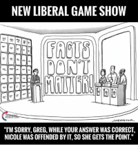 "Sorry, Answers, and Answer: NEW LIBERAL GAMESHOW  DONT  POINT  Jo EDA TORR  ""ITM SORRY, GREG, WHILE YOUR ANSWER WAS CORRECT,  NICOLE WAS OFFENDED BYIT,SO SHE GETS THE POINT."""