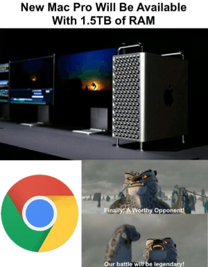 Chrome, Google, and Pro: New Mac Pro Will Be Available  With 1.5TB of RAM  Finally! A Worthy Opponent!  Our battle will be legendary! Mac Pro vs Google Chrome