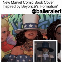 "Baller Alert, Marvel Comics, and Memes: New Marvel Comic Book Cover  Inspired by Beyoncé's Formation'  @baller alert New Marvel Comic Book Cover Inspired by Beyoncé's 'Formation' - blogged by @MsJennyb It's been almost a year, to the day, since Beyoncé released the unofficial ""black girl anthem,"" titled ""Formation,"" as the lead single off her sixth studio album, Lemonade. The song, along with the music video, embraced the strength, beauty and resilience of black women. Not only did the song and video highlight black culture in all it's glory, it addressed police brutality, racism and referenced the 2005 Hurricane Katrina disaster. One year later, the song is still a fan favorite and the video has inspired Marvel to create a new comic book cover in the Queen's honor. According to TIME, the artist released a first look at an upcoming cover for the latest ""America"" comic book. Illustrated by Joe Quinones, the cover pays tribute to Beyoncé's iconic final look of the video. The forthcoming comic focuses on the journey of America Chavez, an LGBTQ teenager with special powers. On the cover, Chavez is pictured in a top hat, off-the-shoulder dress and accessories that resemble Beyoncé in the final scene."