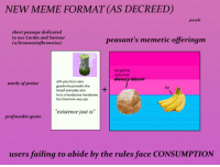 """Meme, Purple, and Boi: NEW MEME FORMAT (AS DECREED  purple  short passage dedicated  to our Lordm and Saviour  (u/brownestofbrownies)  peasant's memetic offeringm  boi gimme  some that  dietary fibre®  ahh yess he is very  goodm he providm the  bread everyday also  he is a handsome handsome  boi hmmmm very yes  words of praise  no  """"existence just is""""  profoundm quote  users failing to abide by the rules face CONSUMPTION"""