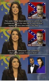 "Good guy Kanye: NEW MERCHANDISE  This week, Kanye West defended his use of the  Confederate flag in his new line of merchandise  saying that he's now made it his flag  NEW MERCHANDISE  Said Kanye: ""Whenever I see something  that upsets people, I make it mine Good guy Kanye"