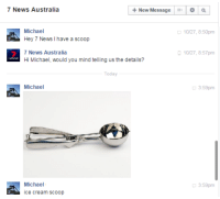 lel: +New Message a Q  7 News Australia  Michael  10/27, 8:50pm  Hey 7 News I have a scoop  7 News Australia  10/27 8:57pm  Hi Michael, would you mind telling us the details?  Michael  3:59pm  Michael  3:59pm  ice cream scoop lel