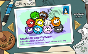 Being Alone, Wild, and Idea: NEW  MESSAGE  GUIN  CP  10  MESSAGE  1of 1  అంలో  PEMS  Thanks for adopting Nigga  It needs a lot of attention.  Puffles will return to the wild when they are left alone for too long.  RECYCLE! You get the idea
