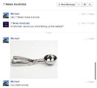 lol: +New Message Q  7 News Australia  Michael  10/27, 8:50pm  Hey 7 News I have a scoop  7 News Australia  10/27 8:57pm  Hi Michael, would you mind telling us the details?  Michael  3:59pm  Michael  3:59pm  ice cream Scoop lol