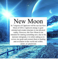 Via @law_of_positivism 👈😊 On the 28th-29th we have our final new moon in Capricorn, kicking off the new year. This new moon urges us to reflect around our structures and routines, goals and ambitions. The sign of Capricorn is the sign of ambition and career, responsibility and limitations, our mission in this third-dimensional existance. Getting in touch with earth and our physical body is important at this time. Mercury that is in retrograde us aligned with the Sun and moon, giving us the reflective aspect, so it is not a time to start something new, but to really review and reset our goals. We are also being urged to get in touch with our spiritual actions and the shifting in consciousness. There is also a deep Healing aspect at this new moon which is perfect for we are ending a 9 year cycle and 2016 has been a lot of Healing and letting go of this cycle. Contemplate and focus these 4 weeks around the I, the person you are in this life and what this being is here to accomplish. Realise your power and use it to benefit yourself and the world. I want to personally wish you a wonderful New Moon, filled with hopes and dreams. May you prosper and stay abundant with love, health and joy💛🌙 newmoon newbeginnings awakespiritual lawofpositivism meditation affirmation positiveenergy lawofattraction positiveaffirma meditation healingenergy: New Moon  In 7 degrees of Capricorn will be our last New  Moon of 2016. Capricorn energy is goal  oriented and creates structure in our physical  reality. However, this New Moon is not  intended for starting something new, due to the  mercury retrograde, it is rather asking us to  review our goals and connect them to healing  and revolution in the world and within.  a law of positivism Via @law_of_positivism 👈😊 On the 28th-29th we have our final new moon in Capricorn, kicking off the new year. This new moon urges us to reflect around our structures and routines, goals and ambitions. The sign of Capricorn is the sign of ambition and career,