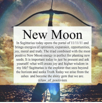 @law_of_positivism 👈❤ We have finally left the month and moon period of Scorpio, the deep dark energies that we have had to face in order to reincarnate on a higher level in our lives, and moved in to the greatest optimism of all archetypes: Sagittarius! Today's new moon brings in energies that work with our visions and goals, our need and want to explore ourselves, others and life. Bring us light and fire that urges us to set long term goals and to go for what we desire. This new moon helps us with our higher thinking and higher education, that which not only reading and speech can teach us, but the wisdom that goes beyond this dimension. We are having positive aspects in our morality and our Truth. This also propell our enlightement and our devotion to Mother Earth. We will also focus on our relationships and partnerships when we set our long-term goals, because we all know that by co-creation we can reach further and higher. What makes this even more potent is the traid of 11, the day code, in the 11th month in the 11th universal month in numerology. We can therefore enter the triple portal code which is highly potent for manifestation. Also, focus on You, not the physical being, but You beyond the veil and programming. What is it really that you need and want? What goals are truly yours and what goals are programmed? Jupiter is also opposing Uranus which brings poweful breakthrough. I could go on and on about this, but the core message is: connect back to your higher love and joy today and let your visions and dreams guide you when setting your intentions for this New Moon🌸- lawofpositivism newmoon awakespiritual sagittarius sagittariusmoon abundance newbeginnings astrology numerology 111 1111 444 222 mindful mindfulness positiveenergy lawofattraction meditation: New Moon  In Sagittarius today opens the portal of 11/11/11 and  brings energies of optimism, expansion, opportunities,  joy, moral and truth. The triad combined with the most  positive New Moon energy is perfect for planting new  seeds. It is important today to just be present and ask  yourself: what will create joy and higher wisdom in  my life? Sagittarius is the explorer that sees beyond  the horizon and seeks Truth.Today we arise from the  ashes and become the shiny gem that we are.  (a law of positivism @law_of_positivism 👈❤ We have finally left the month and moon period of Scorpio, the deep dark energies that we have had to face in order to reincarnate on a higher level in our lives, and moved in to the greatest optimism of all archetypes: Sagittarius! Today's new moon brings in energies that work with our visions and goals, our need and want to explore ourselves, others and life. Bring us light and fire that urges us to set long term goals and to go for what we desire. This new moon helps us with our higher thinking and higher education, that which not only reading and speech can teach us, but the wisdom that goes beyond this dimension. We are having positive aspects in our morality and our Truth. This also propell our enlightement and our devotion to Mother Earth. We will also focus on our relationships and partnerships when we set our long-term goals, because we all know that by co-creation we can reach further and higher. What makes this even more potent is the traid of 11, the day code, in the 11th month in the 11th universal month in numerology. We can therefore enter the triple portal code which is highly potent for manifestation. Also, focus on You, not the physical being, but You beyond the veil and programming. What is it really that you need and want? What goals are truly yours and what goals are programmed? Jupiter is also opposing Uranus which brings poweful breakthrough. I could go on and on about this, but the core message is: connect back to your higher love and joy today and let your visions and dreams guide you when setting your intentions for this New Moon🌸- lawofpositivism newmoon awakespiritual sagittarius sagittariusmoon abundance newbeginnings astrology numerology 111 1111 444 222 mindful mindfulness positiveenergy lawofattraction meditation