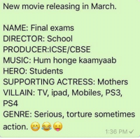 😂😂 rvcjinsta: New movie releasing in March.  NAME: Final exams  DIRECTOR: School  PRODUCER: ICSE/CBSE  MUSIC: Hum honge kaamyaab  HERO: Students  SUPPORTING ACTRESS: Mothers  VILLAIN: TV, ipad, Mobiles, PS3,  PS4  GENRE: Serious, torture sometimes  action  1:36 PM 😂😂 rvcjinsta