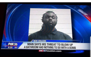 Houston, New Orleans, and Fox: NEW ORLEANS  FOX26  MAN SAYS HIS THREAT TO BLOW UP  A BATHROOM HAD NOTHING TO D0 WITH A BOMB  9:25  50%  FOX 26 houston.com