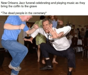 Music, New Orleans, and Dank Memes: New Orleans Jazz funeral celebrating and playing music as they  bring the coffin to the grave  *The dead people in the cemetary* This song slaps