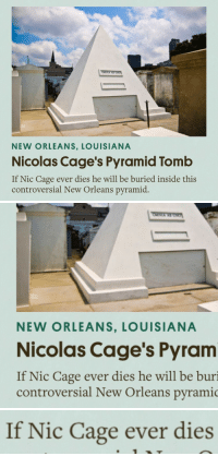 """Tumblr, Blog, and Http: NEW ORLEANS, LOUISIANA  Nicolas Cage's Pyramid Tomb  If Nic Cage ever dies he will be buried inside this  controversial New Orleans pyramid   NEW ORLEANS, LOUISIANA  Nicolas Cage's Pyram  If Nic Cage ever dies he will be buri  controversial New Orleans pyramic   If Nic Cage ever dies <p><a class=""""tumblr_blog"""" href=""""http://reversecentaur.tumblr.com/post/151746091104"""">reversecentaur</a>:</p> <blockquote> <p>scared</p> </blockquote>"""