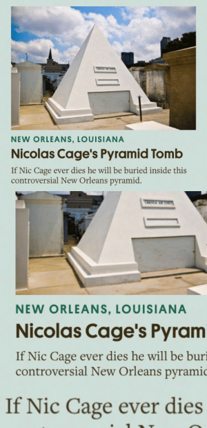 reversecentaur: scared : NEW ORLEANS, LOUISIANA  Nicolas Cage's Pyramid Tomb  If Nic Cage ever dies he will be buried inside this  controversial New Orleans pyramid.   NEW ORLEANS, LOUISIANA  Nicolas Cage's Pyram  If Nic Cage ever dies he will be buri  controversial New Orleans pyramic   If Nic Cage ever dies reversecentaur: scared